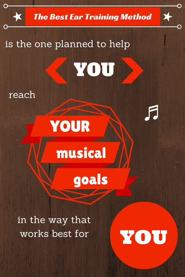 The Best Ear Training Method is the one planned to help YOU reach YOUR musical goals in the way that works best for YOU