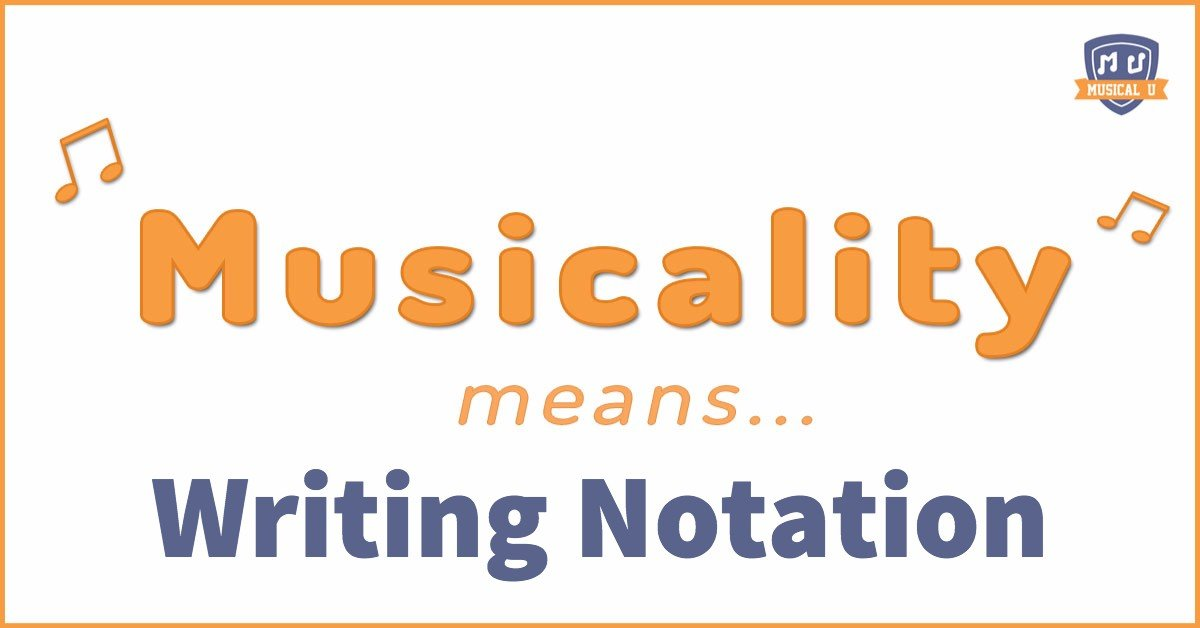 Musicality Means… Writing Notation!