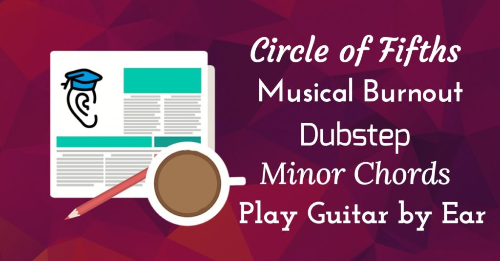 Guitar By Ear, Circle of Fifths, Dubstep, Minor Chords and Musical Burnout