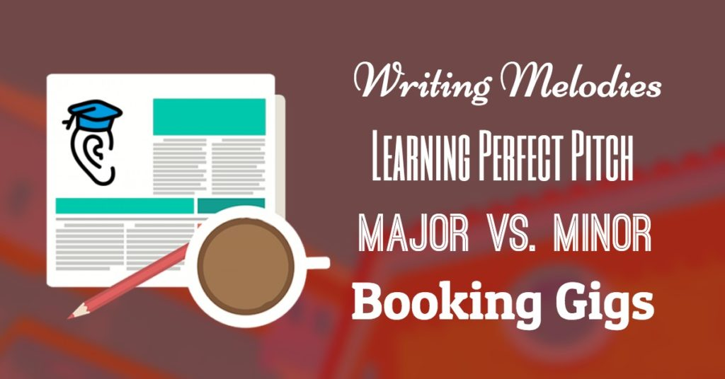 Perfect Pitch, Writing Melodies, Major vs. Minor and Booking Gigs