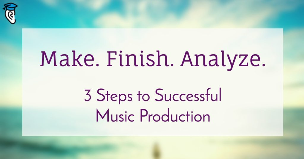 """Make. Finish. Analyze."" 3 Steps to Successful Music Production"