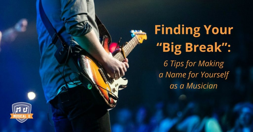 "Finding Your ""Big Break"": 6 Tips for Making a Name for Yourself as a Musician"