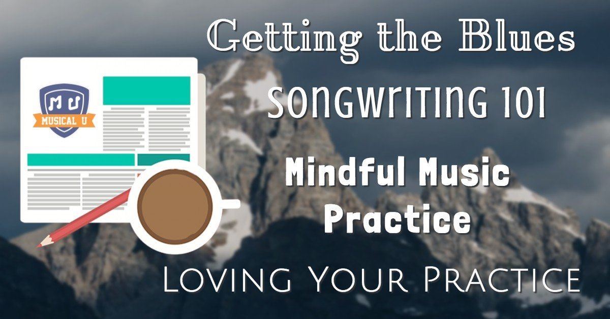 Getting the Blues, Songwriting 101, Mindful Music Practice, and Loving Your Practice