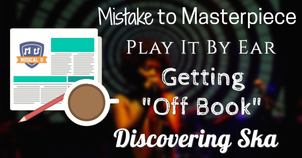 "Mistake to Masterpiece, Play It By Ear, Getting ""Off Book"", and Discovering Ska"