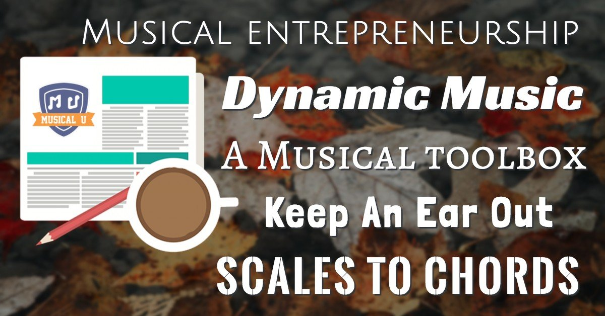 Musical Entrepreneurship, Dynamic Music, A Musical Toolbox, Keep An Ear Out, and Scales to Chords
