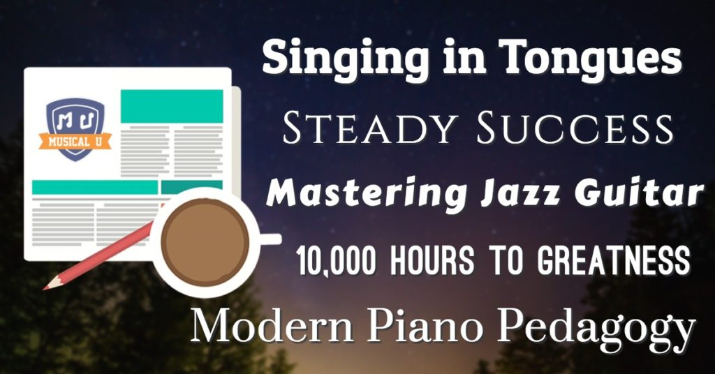 Singing in Tongues, Steady Success, Mastering Jazz Guitar, 10,000 Hours to Greatness, and Modern Piano Pedagogy