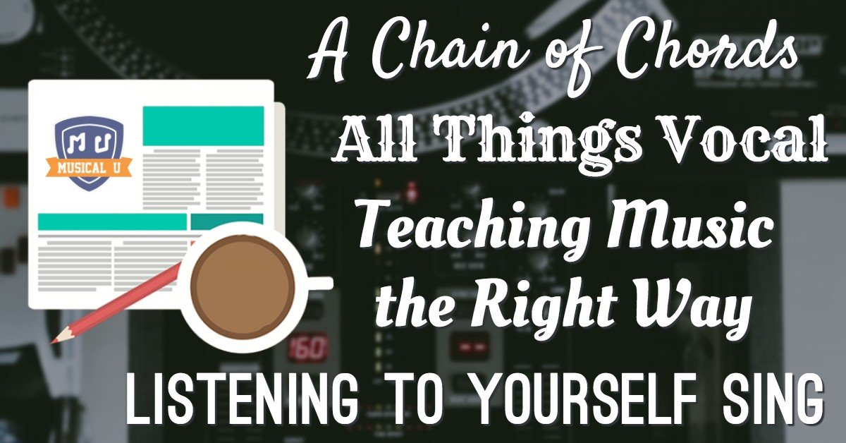 A Chain of Chords, All Things Vocal, Teaching Music the Right Way, and Listening to Yourself Sing