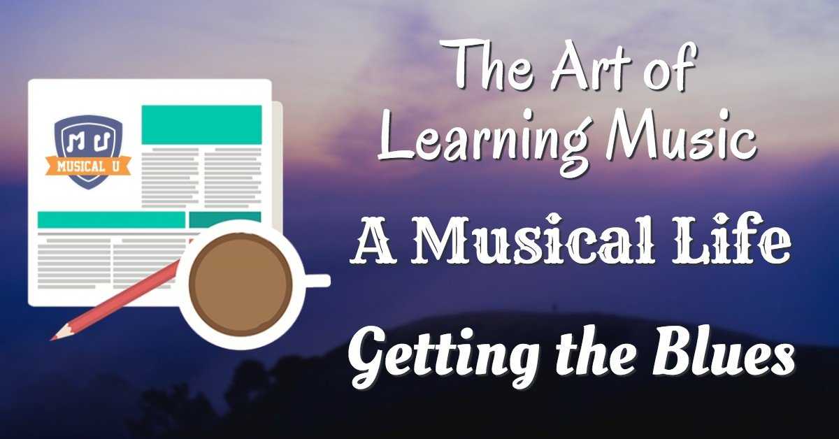 The Art of Learning Music, A Musical Life, and Getting the Blues