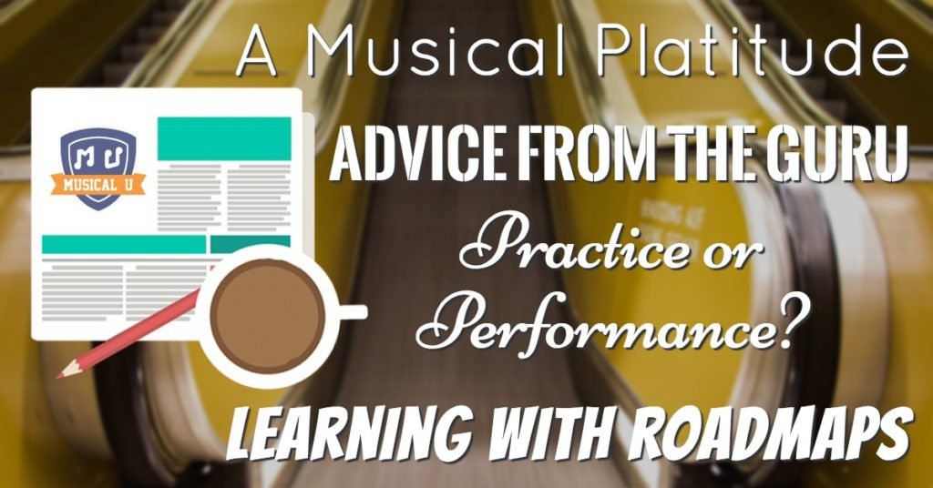 A Musical Platitude, Advice from the Guru, Practice or Performance?, and Learning with Roadmaps