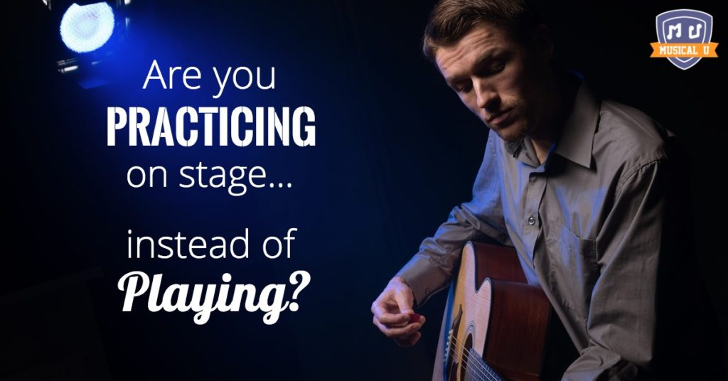Are you practicing on stage – instead of playing?