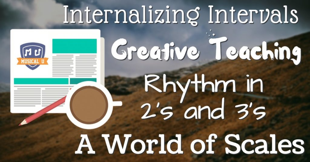 Internalizing Intervals, Creative Teaching, Rhythm in 2's and 3's, and A World of Scales