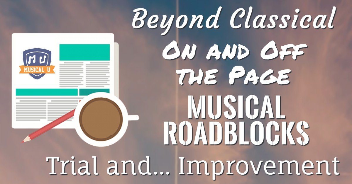 Beyond Classical, On and Off the Page, Musical Roadblocks, Trial and… Improvement