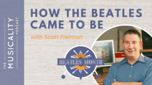 The Musicality Podcast - How The Beatles Came To Be with Scott Freiman