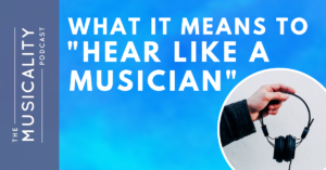 "The Musicality Podcast - What it means to ""Hear Like A Musician"""