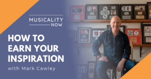 Musicality Now - How to Earn Your Inspiration, with Mark Cawley