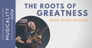 Musicality Now - The Roots of Greatness, with Scott Devine