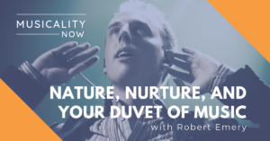 Musicality Now - Nature, Nurture, and your Duvet of Music, with Robert Emery
