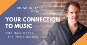 Musicality Now - Your Connection To Music, with Dave Isaacs (The Perpetual Beginner)
