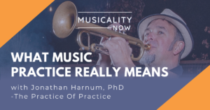 Musicality Now - What Music Practice Really Means, with Jonathan Harnum, PhD (The Practice Of Practice)