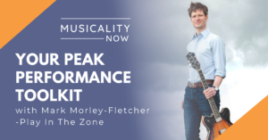 Musicality Now - Your Peak Performance Toolkit, with Mark Morley-Fletcher (Play In The Zone)