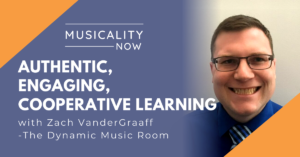 Musicality Now - Authentic, Engaging, Cooperative Learning, with Zach VanderGraaff (The Dynamic Music Room)