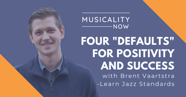 Musicality Now - Four Defaults For Positivity And Success, with Brent Vaartstra (Learn Jazz Standards)