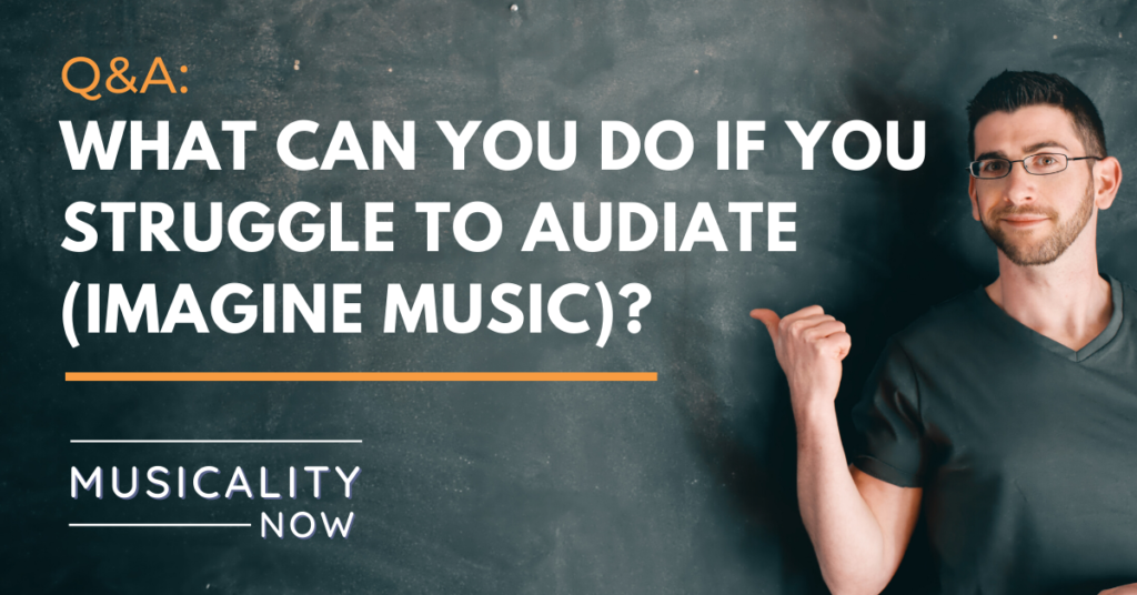 Q&A: What can you do if you struggle to audiate (imagine music)?