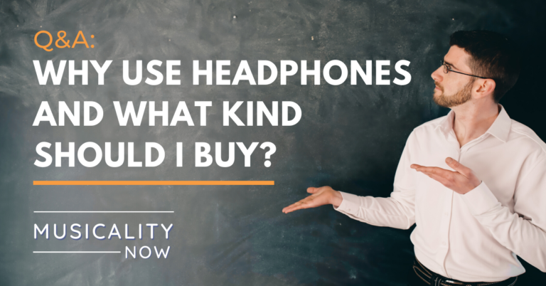 Musicality Now - Q&A_ Why use headphones and what kind should I buy?